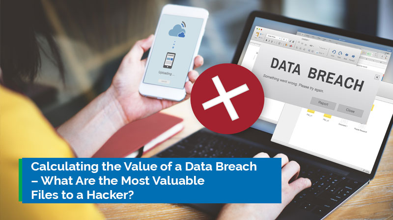 Calculating the Value of a Data Breach – What Are the Most Valuable Files to a Hacker