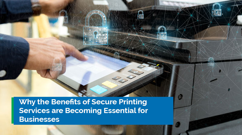 Why the Benefits of Secure Printing Services are Becoming Essential for Businesses